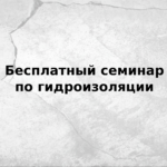 Приглашаем на бесплатный семинар: Особенности гидроизоляции зданий и сооружений в Новосибирской области